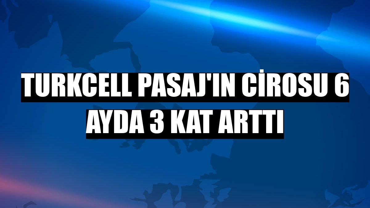 Turkcell Pasaj'ın cirosu 6 ayda 3 kat arttı
