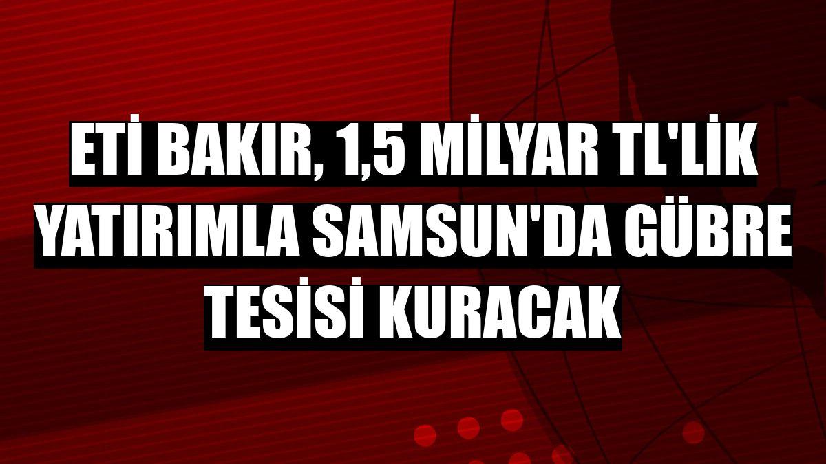 Eti Bakır, 1,5 milyar TL'lik yatırımla Samsun'da gübre tesisi kuracak