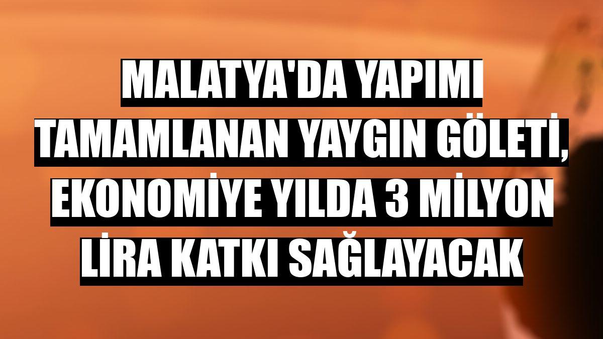 Malatya'da yapımı tamamlanan Yaygın Göleti, ekonomiye yılda 3 milyon lira katkı sağlayacak