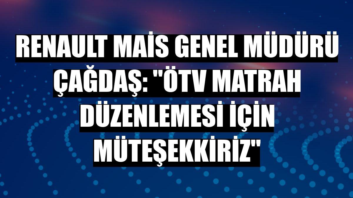 Renault Mais Genel Müdürü Çağdaş: 'ÖTV matrah düzenlemesi için müteşekkiriz'