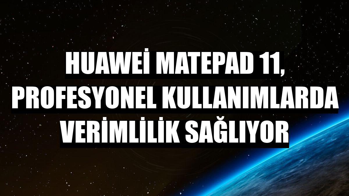Huawei MatePad 11, profesyonel kullanımlarda verimlilik sağlıyor