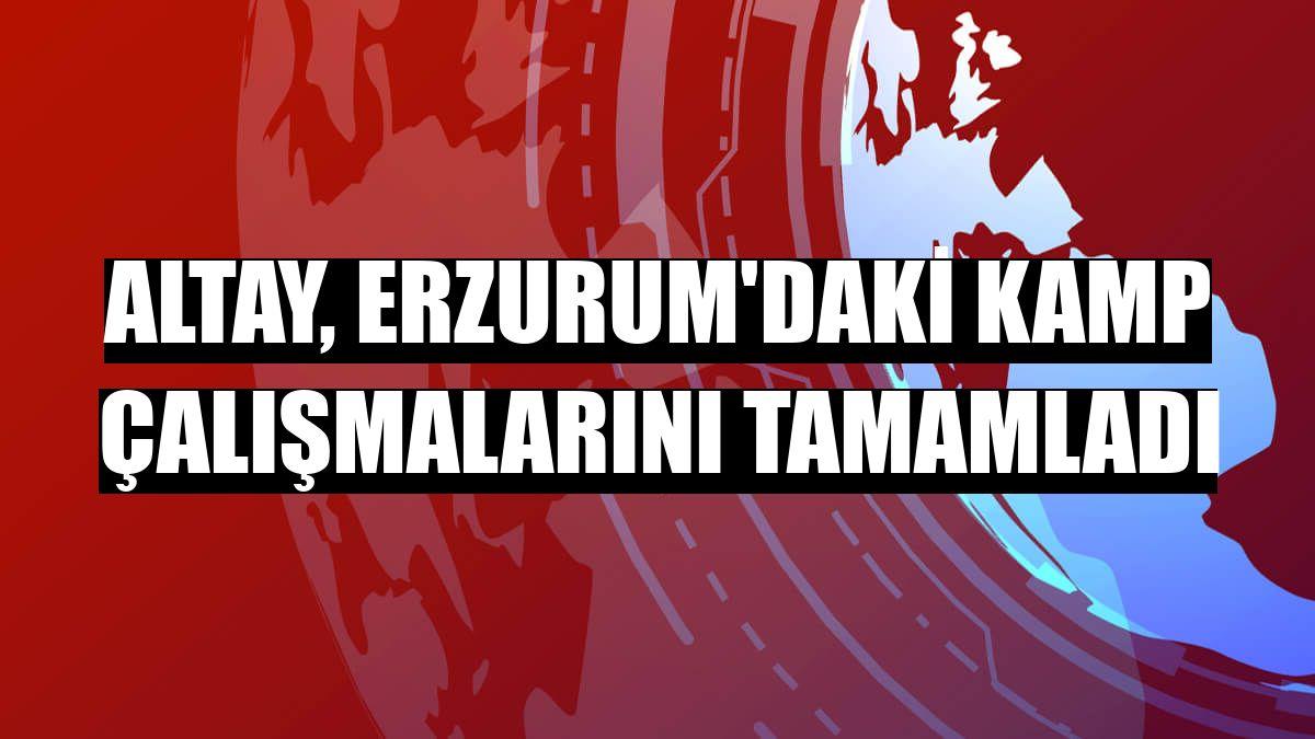 Altay, Erzurum'daki kamp çalışmalarını tamamladı