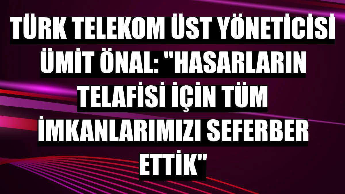 """Türk Telekom Üst Yöneticisi Ümit Önal: """"Hasarların telafisi için tüm imkanlarımızı seferber ettik"""""""