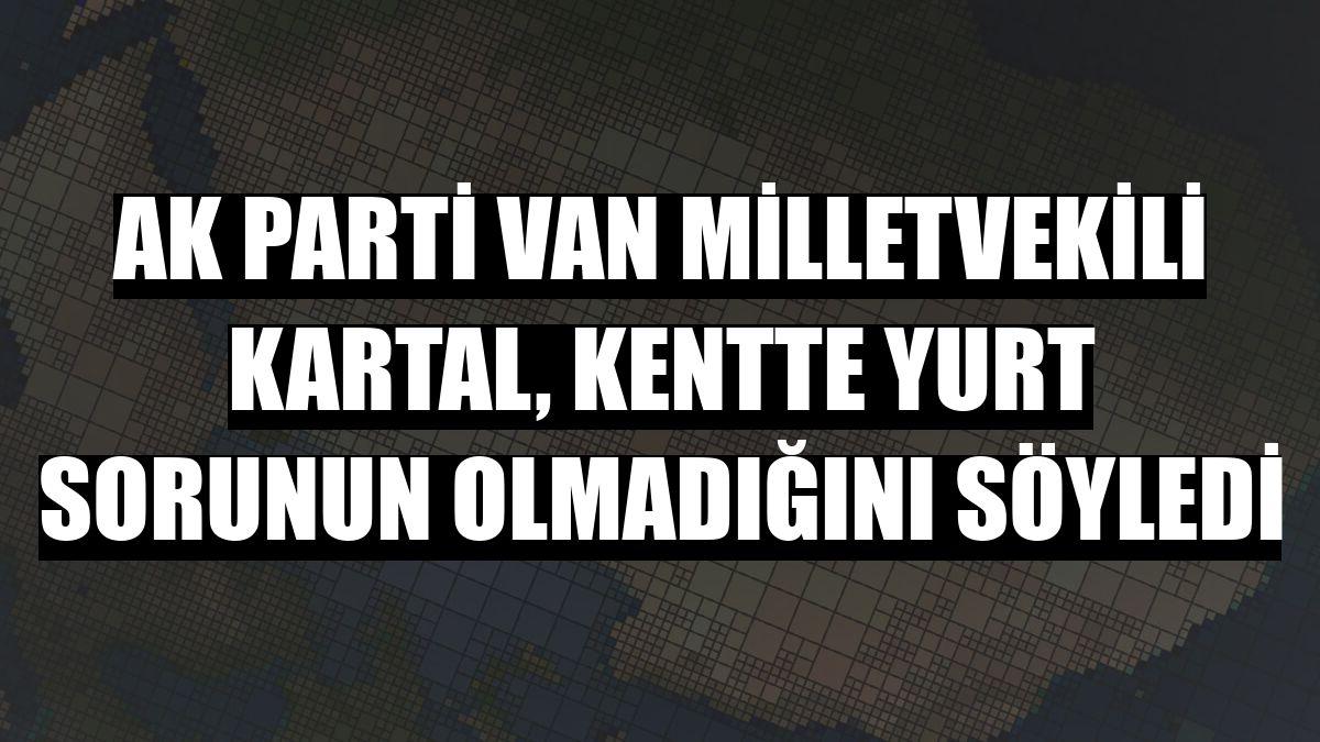 AK Parti Van Milletvekili Kartal, kentte yurt sorunun olmadığını söyledi