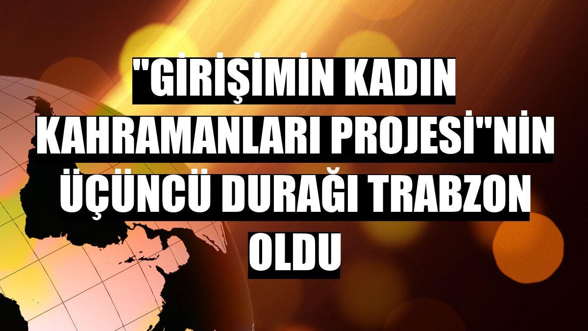 'Girişimin Kadın Kahramanları Projesi'nin üçüncü durağı Trabzon oldu