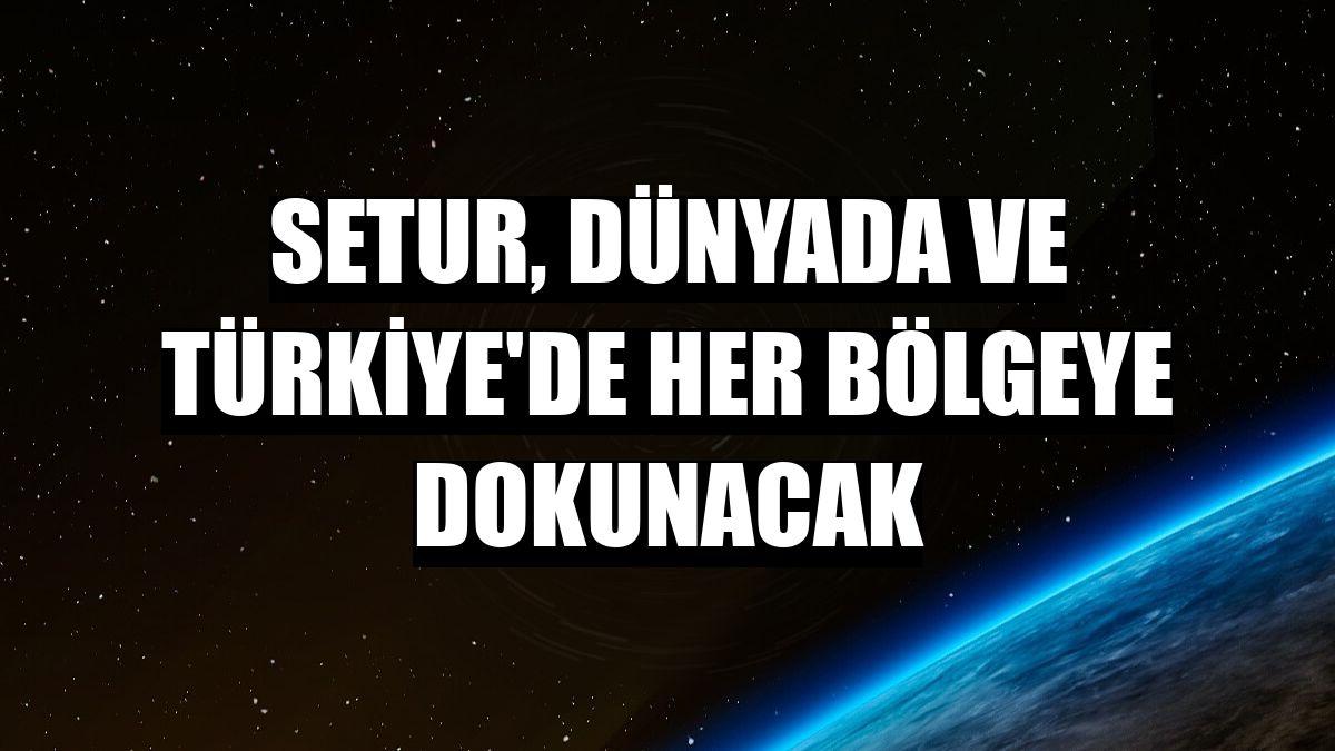 Setur, dünyada ve Türkiye'de her bölgeye dokunacak