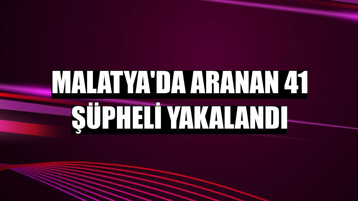 Malatya'da aranan 41 şüpheli yakalandı