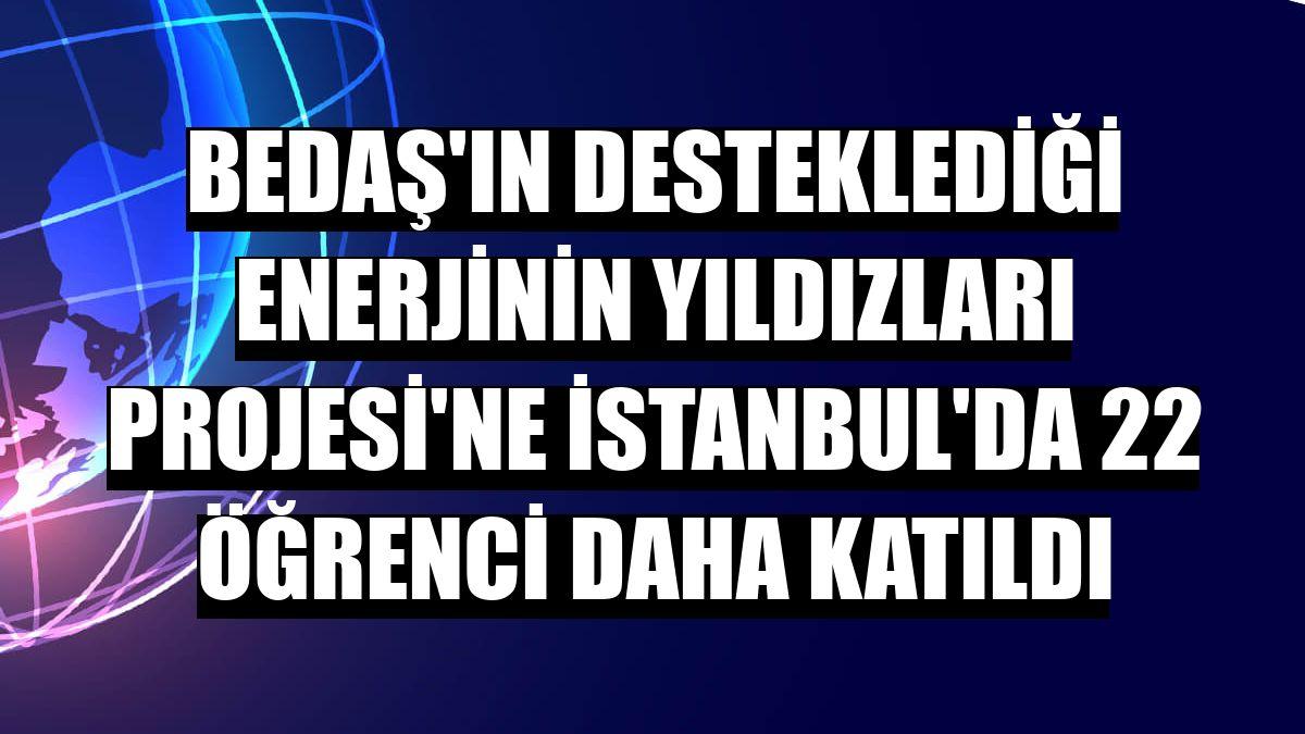 BEDAŞ'ın desteklediği Enerjinin Yıldızları Projesi'ne İstanbul'da 22 öğrenci daha katıldı