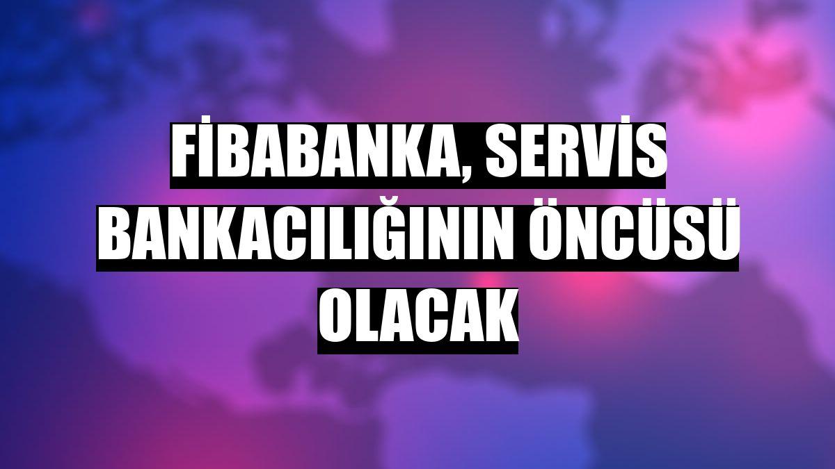 Fibabanka, servis bankacılığının öncüsü olacak