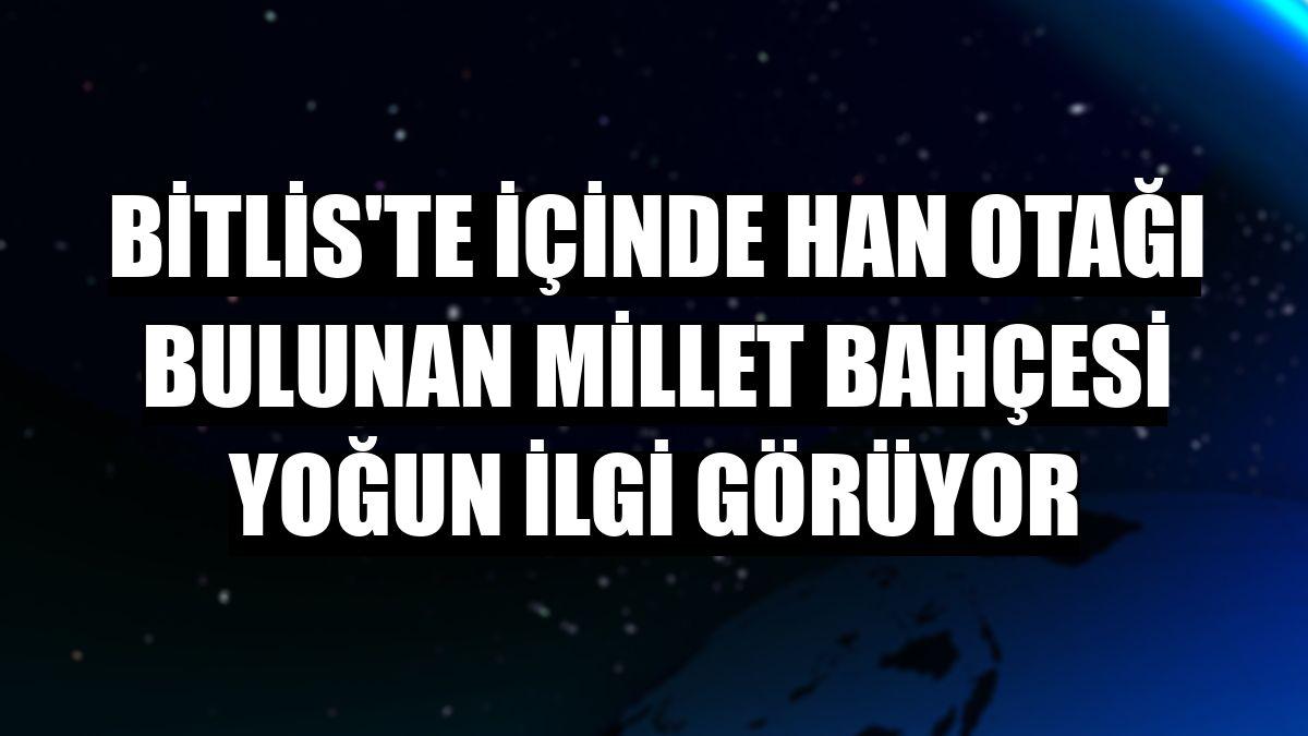 Bitlis'te içinde han otağı bulunan millet bahçesi yoğun ilgi görüyor