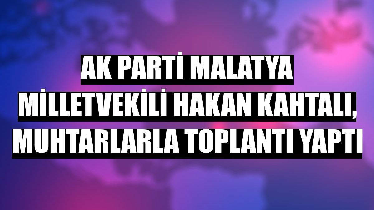AK Parti Malatya Milletvekili Hakan Kahtalı, muhtarlarla toplantı yaptı