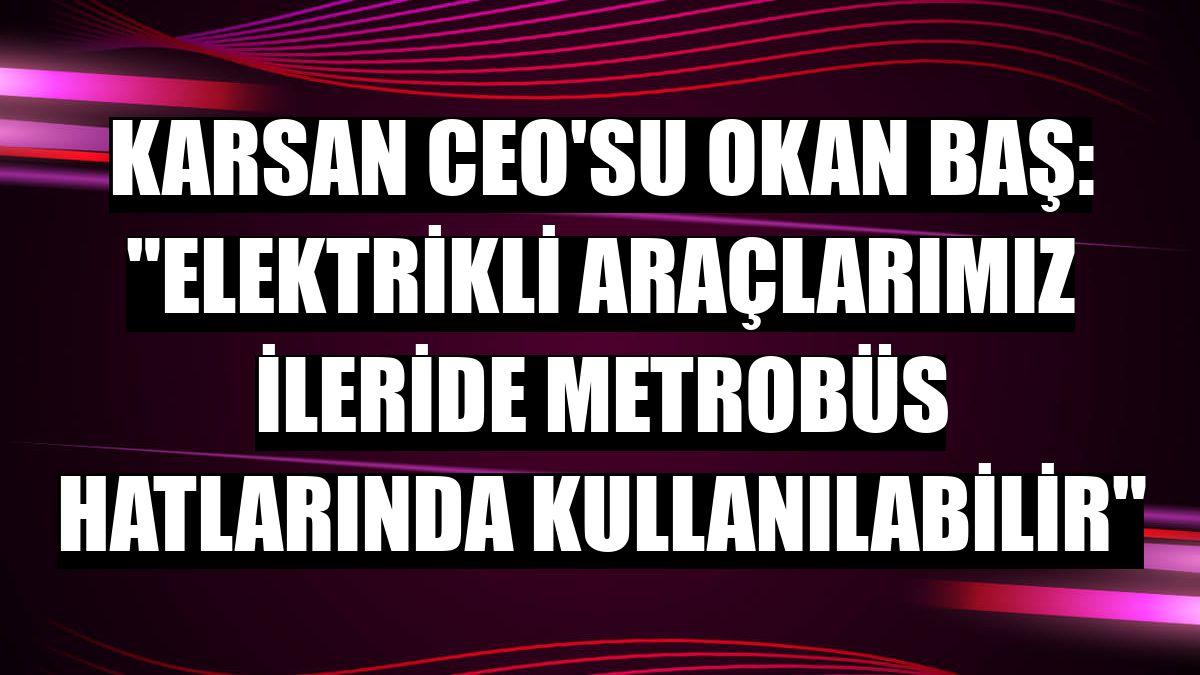 Karsan CEO'su Okan Baş: 'Elektrikli araçlarımız ileride metrobüs hatlarında kullanılabilir'