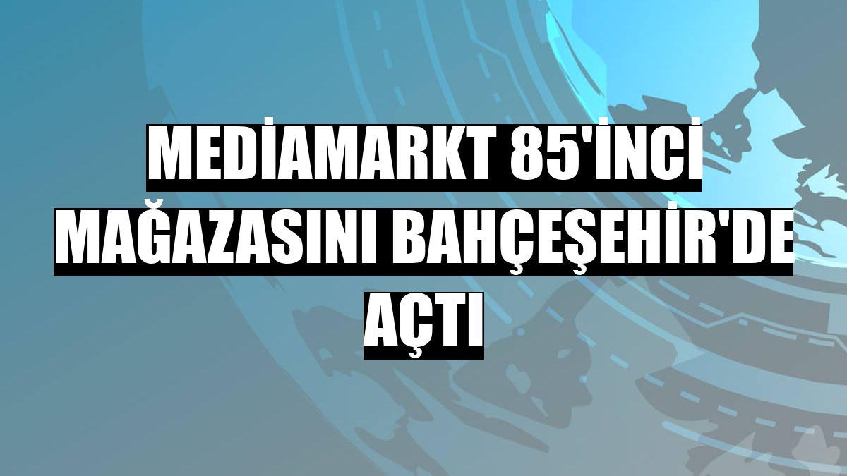 Mediamarkt 85'inci mağazasını Bahçeşehir'de açtı