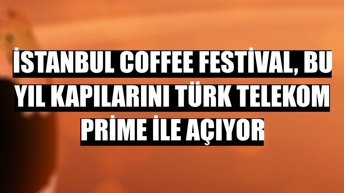 İstanbul Coffee Festival, bu yıl kapılarını Türk Telekom Prime ile açıyor
