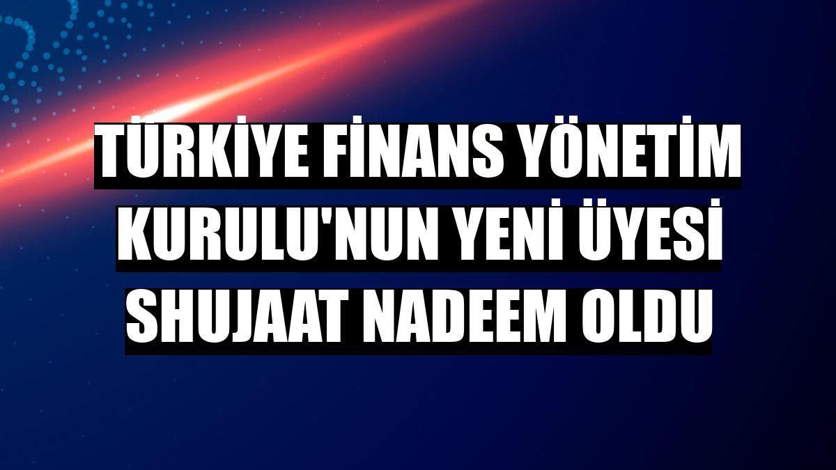 Türkiye Finans Yönetim Kurulu'nun yeni üyesi Shujaat Nadeem oldu