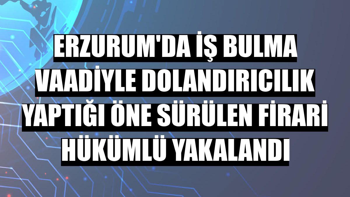 Erzurum'da iş bulma vaadiyle dolandırıcılık yaptığı öne sürülen firari hükümlü yakalandı