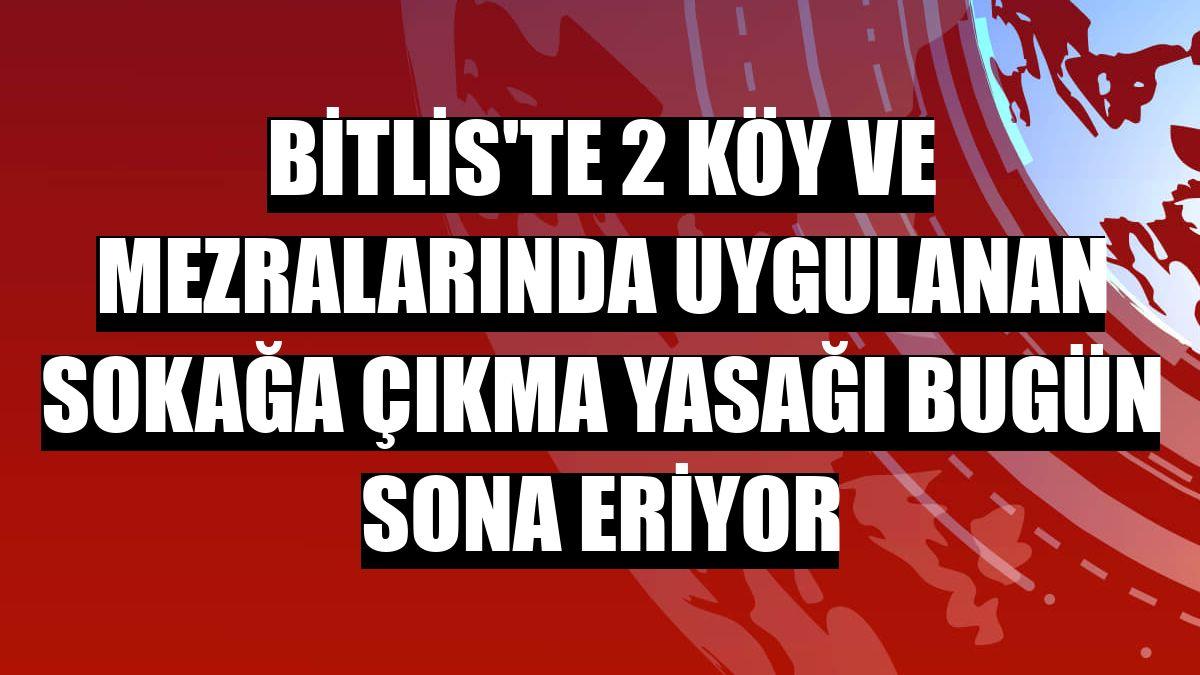 Bitlis'te 2 köy ve mezralarında uygulanan sokağa çıkma yasağı bugün sona eriyor