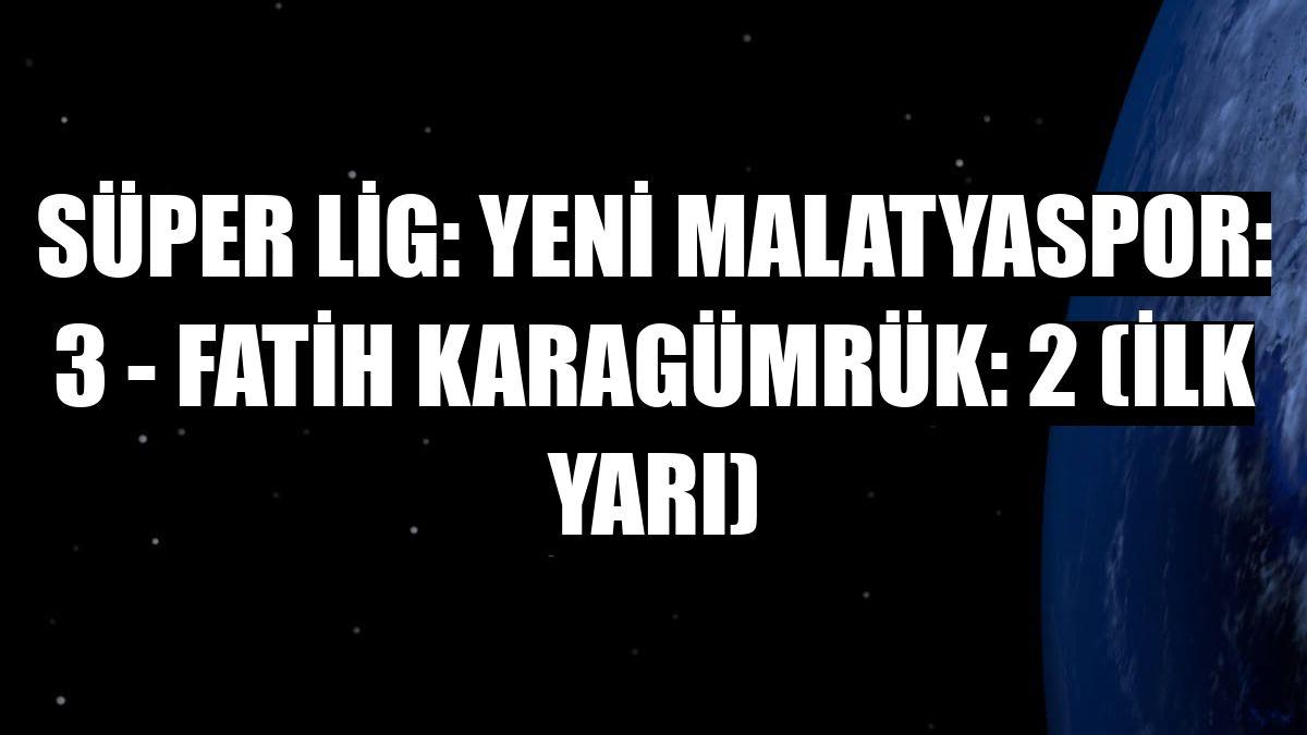 Süper Lig: Yeni Malatyaspor: 3 - Fatih Karagümrük: 2 (İlk yarı)