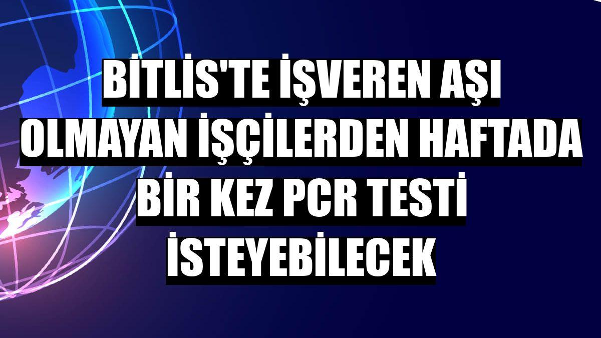 Bitlis'te işveren aşı olmayan işçilerden haftada bir kez PCR testi isteyebilecek