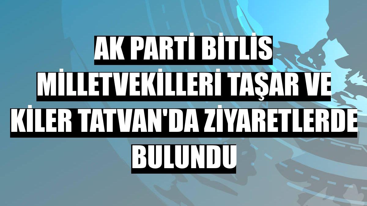 AK Parti Bitlis milletvekilleri Taşar ve Kiler Tatvan'da ziyaretlerde bulundu
