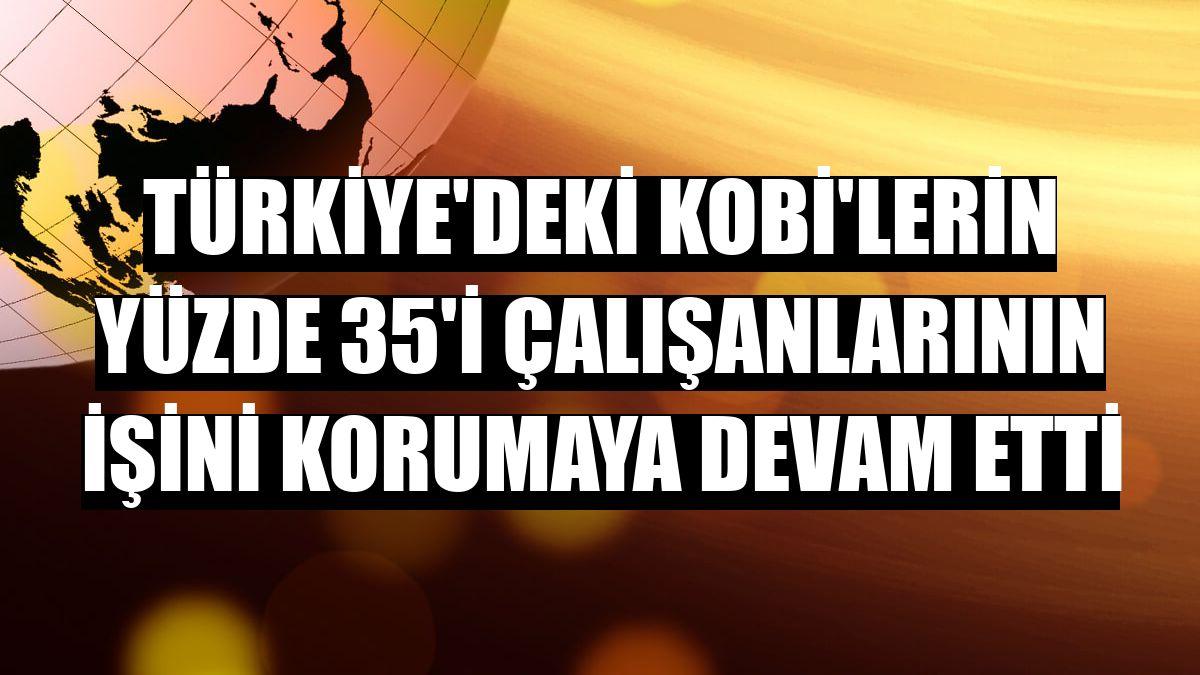 Türkiye'deki KOBİ'lerin yüzde 35'i çalışanlarının işini korumaya devam etti
