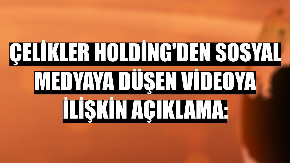 Çelikler Holding'den sosyal medyaya düşen videoya ilişkin açıklama:
