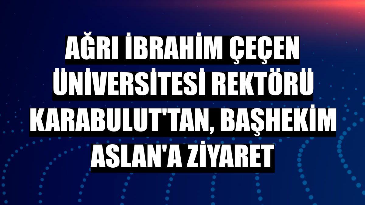 Ağrı İbrahim Çeçen Üniversitesi Rektörü Karabulut'tan, başhekim Aslan'a ziyaret