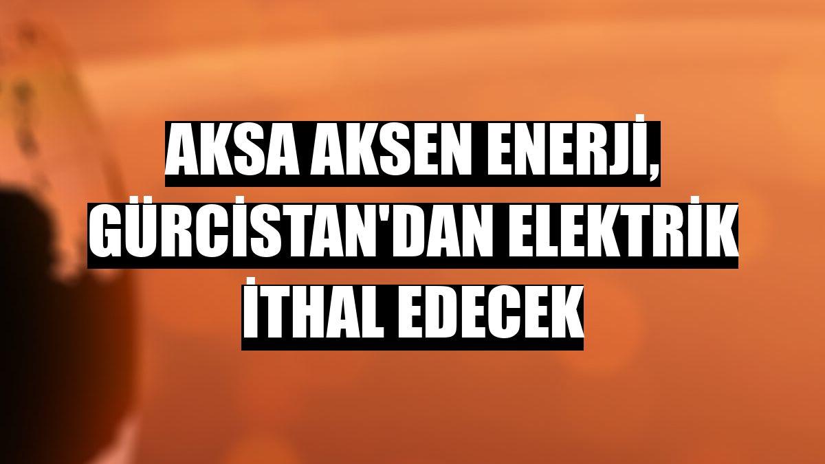 Aksa Aksen Enerji, Gürcistan'dan elektrik ithal edecek