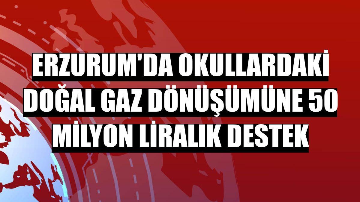 Erzurum'da okullardaki doğal gaz dönüşümüne 50 milyon liralık destek