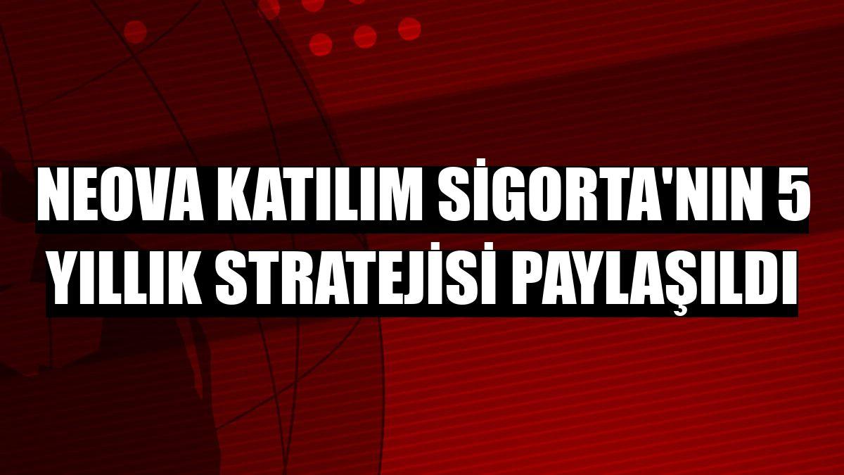 Neova Katılım Sigorta'nın 5 yıllık stratejisi paylaşıldı