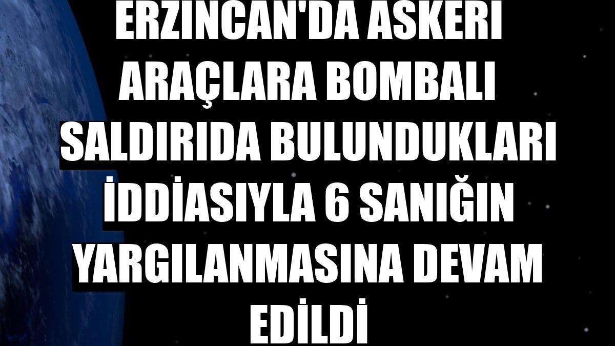 Erzincan'da askeri araçlara bombalı saldırıda bulundukları iddiasıyla 6 sanığın yargılanmasına devam edildi