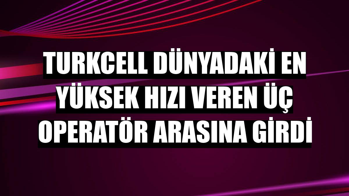 Turkcell dünyadaki en yüksek hızı veren üç operatör arasına girdi