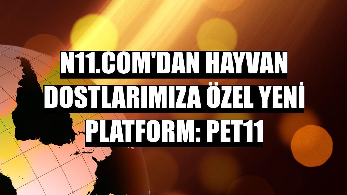 n11.com'dan hayvan dostlarımıza özel yeni platform: pet11