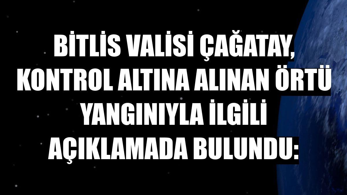 Bitlis Valisi Çağatay, kontrol altına alınan örtü yangınıyla ilgili açıklamada bulundu:
