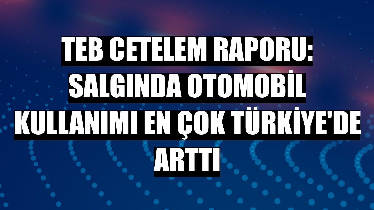 TEB Cetelem raporu: Salgında otomobil kullanımı en çok Türkiye'de arttı