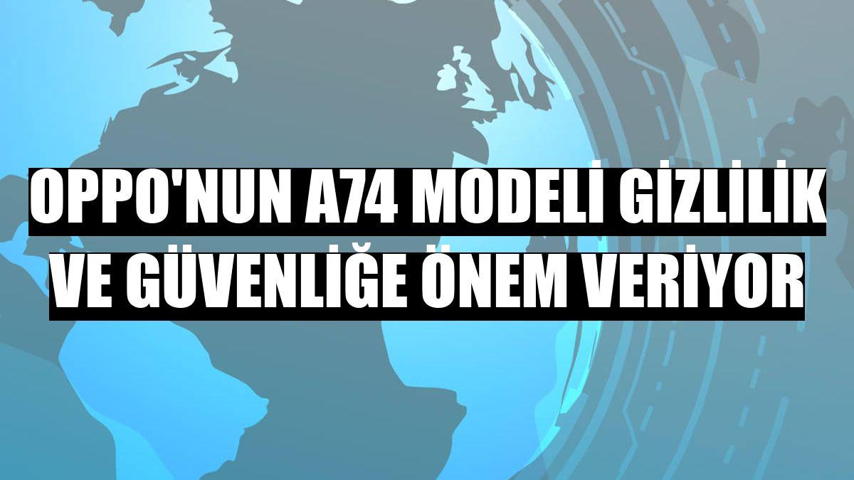 Oppo'nun A74 modeli gizlilik ve güvenliğe önem veriyor