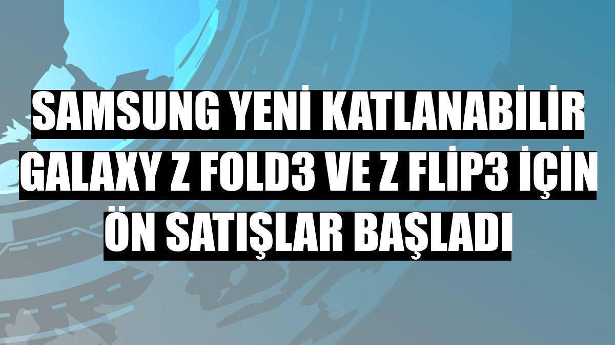 Samsung yeni katlanabilir Galaxy Z Fold3 ve Z Flip3 için ön satışlar başladı