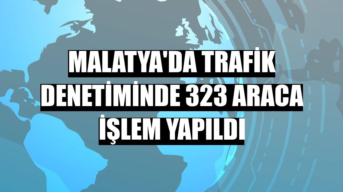 Malatya'da trafik denetiminde 323 araca işlem yapıldı