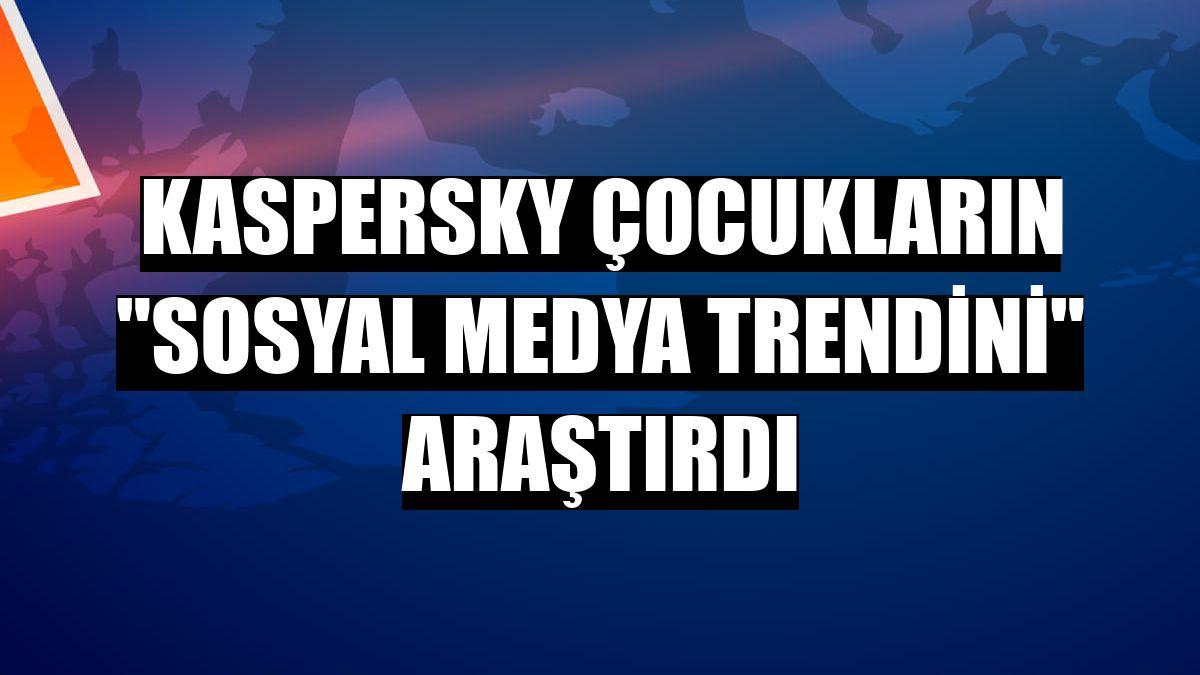 Kaspersky çocukların 'sosyal medya trendini' araştırdı