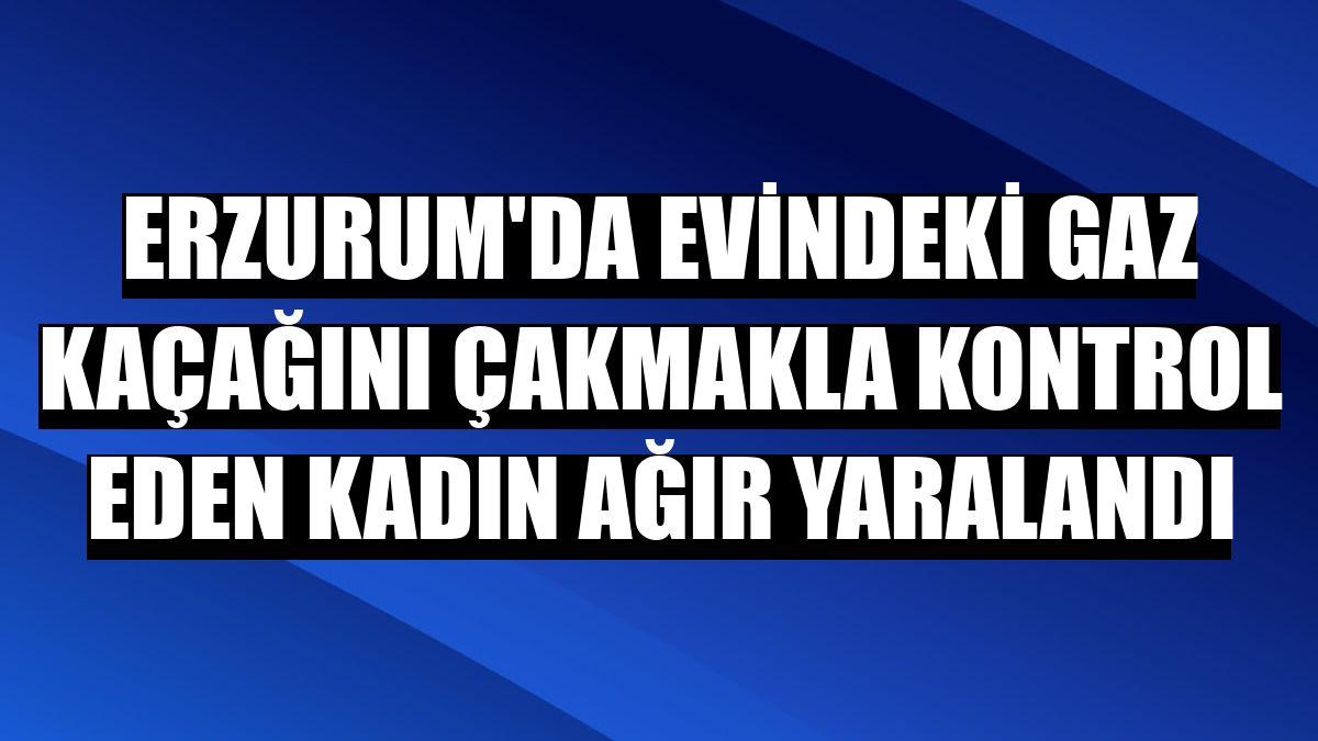 Erzurum'da evindeki gaz kaçağını çakmakla kontrol eden kadın ağır yaralandı