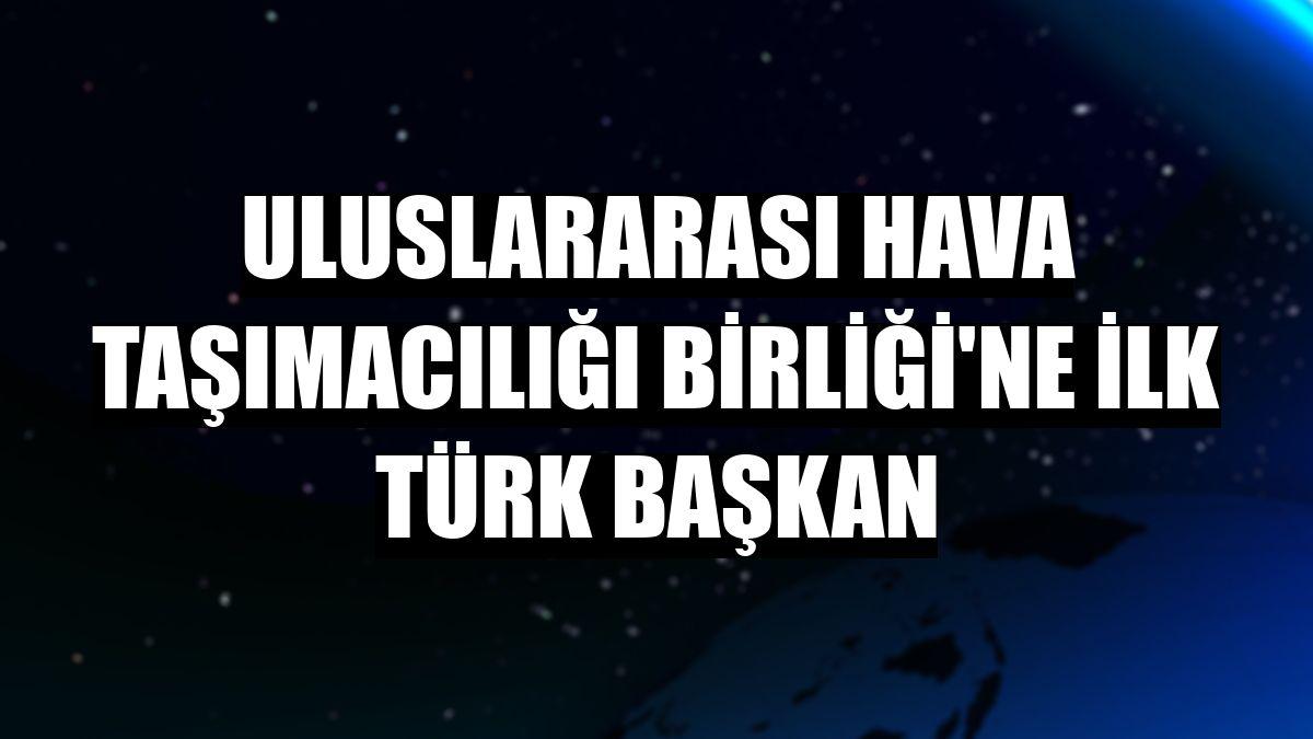Uluslararası Hava Taşımacılığı Birliği'ne ilk Türk başkan
