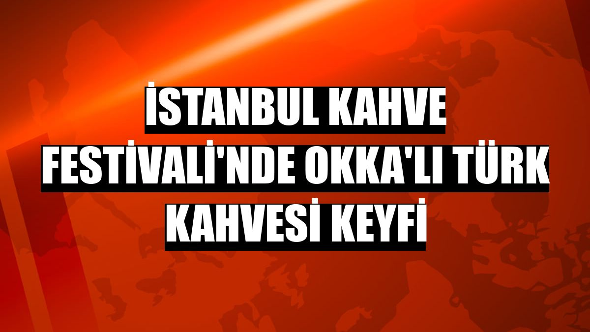İstanbul Kahve Festivali'nde Okka'lı Türk kahvesi keyfi