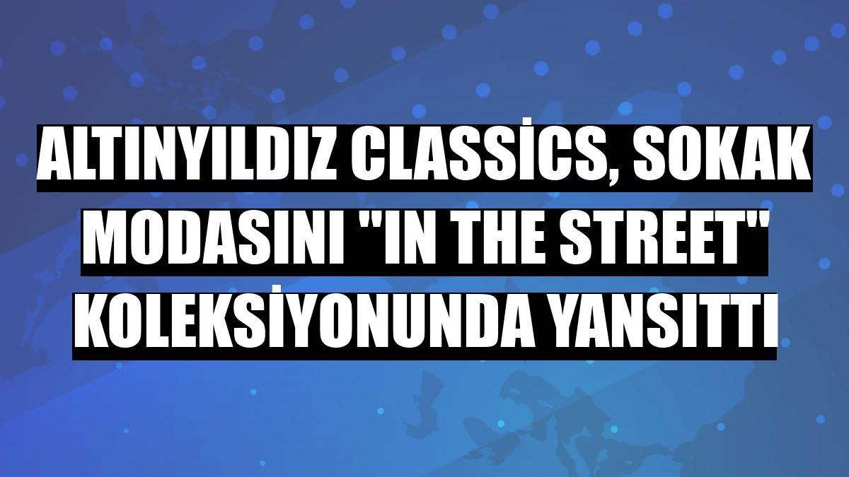 Altınyıldız Classics, sokak modasını 'In The Street' koleksiyonunda yansıttı