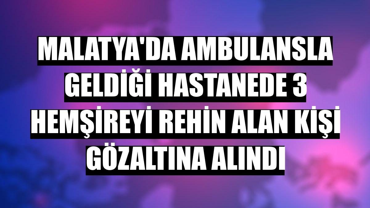 Malatya'da ambulansla geldiği hastanede 3 hemşireyi rehin alan kişi gözaltına alındı