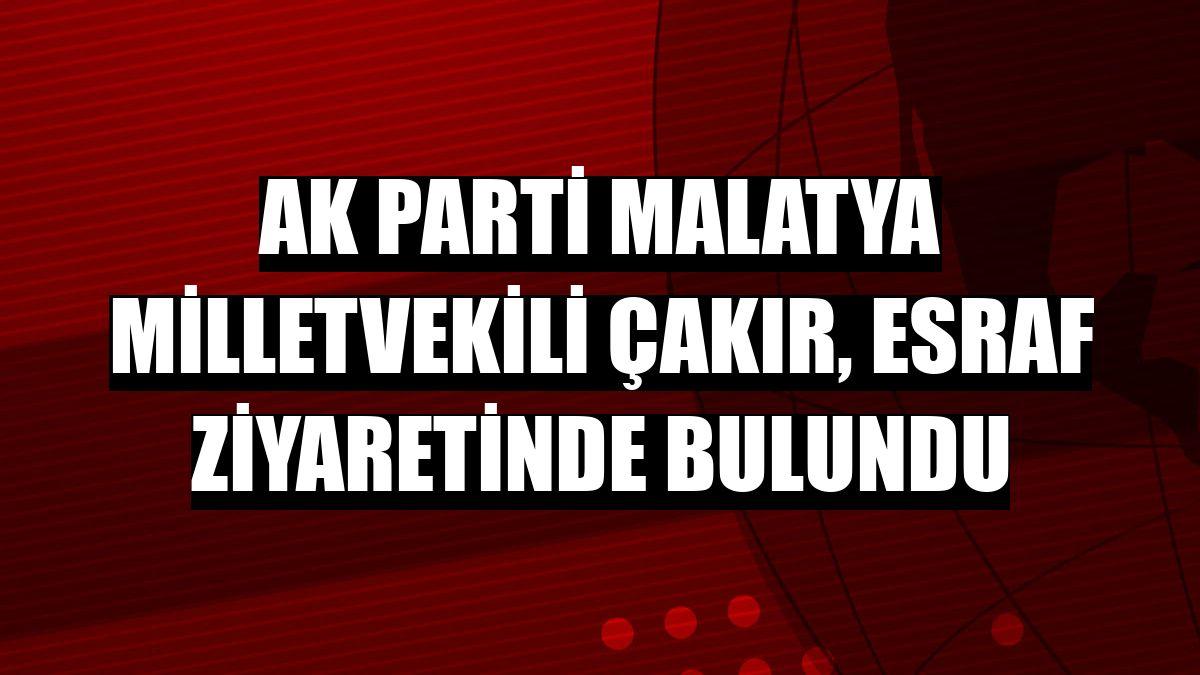 AK Parti Malatya Milletvekili Çakır, esraf ziyaretinde bulundu