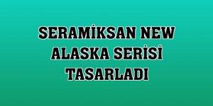 Seramiksan New Alaska Serisi tasarladı
