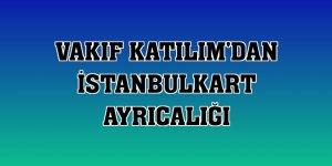 Vakıf Katılım'dan İstanbulkart ayrıcalığı