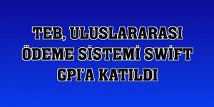 TEB, uluslararası ödeme sistemi Swift GPI'a katıldı