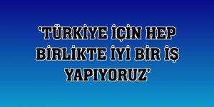 'Türkiye için hep birlikte iyi bir iş yapıyoruz'