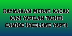 Kaymakam Murat, kaçak kazı yapılan tarihi camide inceleme yaptı